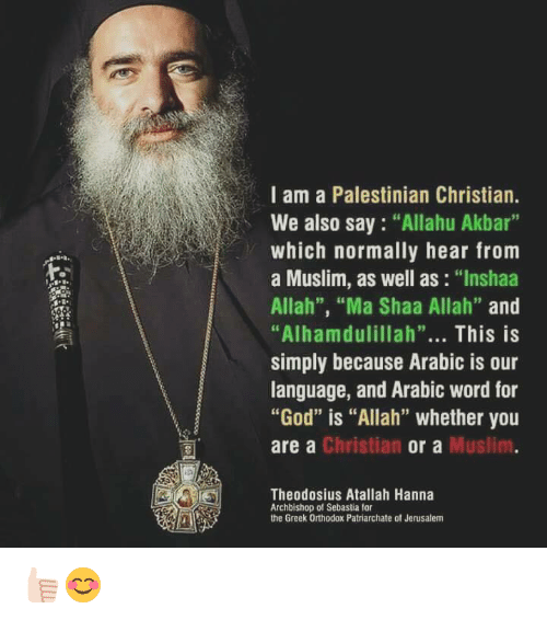 "akbar: I am a Palestinian Christian.  We also say ""Allahu Akbar  which normally hear from  a Muslim, as well as  ""Inshaa  Allah"", ""Ma Shaa Allah""  and  ""Alhamdulillah""  This is  simply because Arabic is our  language, and Arabic word for  ""God"" is ""Allah"" whether you  Christian  Muslim  are a  or a  Theodosius Atallah Hanna  Archbishop of Sebastia for  the Greek Orthodox Patriarchate ot Jerusalem 👍🏻😊"