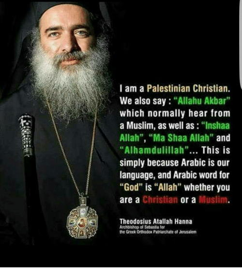 "Allahu Akbar, Memes, and Muslim: I am a Palestinian Christian.  We also say ""Allahu Akbar  which normally hear from  a Muslim, as well as  ""Inshaa  Allah"", ""Ma Shaa Allah""  and  ""Alhamdulillah""  This is  simply because Arabic is our  language, and Arabic word for  ""God"" is ""Allah"" whether you  a Christian or a Muslim  are Theodosius Atallah Hanna  Archbishop of Sebastia for  the Greek Orthodox Patriarchate ot Jensalem"