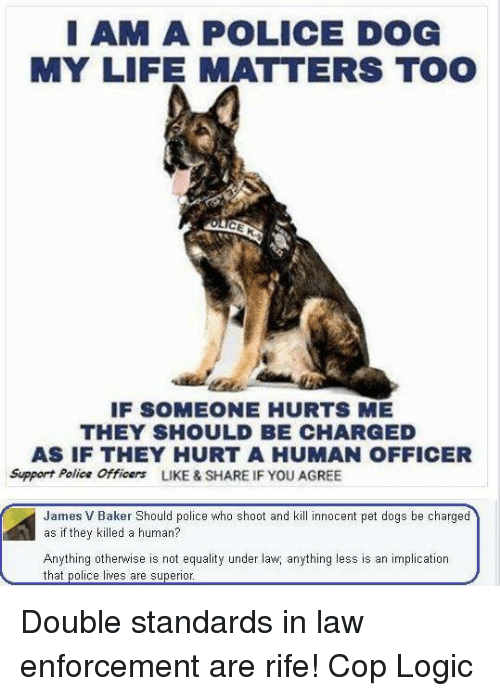 Enforcer: I AM A POLICE DOG  MY LIFE MATTERS TOO  IF SOMEONE HURTS ME  THEY SHOULD BE CHARGED  AS IF THEY HURT A HUMAN OFFICER  Support Police Officers  LIKE & SHARE IF YOU AGREE  James V Baker Should police who shoot and kill innocent pet dogs be charged  as if they killed a human?  Anything otherwise is not equality under law anything less is an implication  that police lives are superior Double standards in law enforcement are rife!   Cop Logic