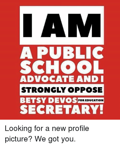 Memes, Devo, and Advocate: I AM  A PUBLIC  SCHOOL  ADVOCATE AND I  STRONGLY OPPOSE  BETSY DEVOS FOR EDUCATION  SECRETARY Looking for a new profile picture? We got you.