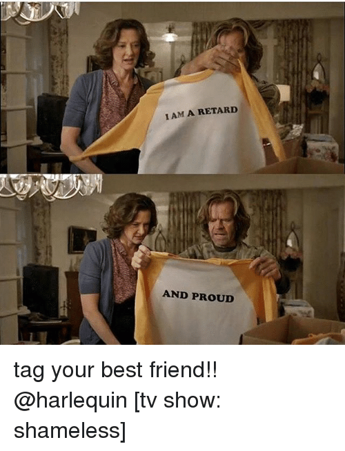Best Friend, Memes, and Shameless: I AM A RETARD  AND PROUD tag your best friend!! @harlequin [tv show: shameless]