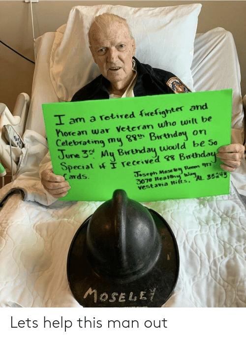 ava: I am a rotired frefighter and  horean war Vetcran who will be  Celebrating my Birtndey on  June 3 My Brtnday would be so  ards  3070 ReaHh  vest ava Hifts, AL 3534 Lets help this man out