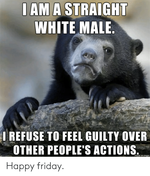 actions: I AM A STRAIGHT  WHITE MALE.  IREFUSE TO FEEL GUILTY OVER  OTHER PEOPLE'S ACTIONS  made on imgur Happy friday.
