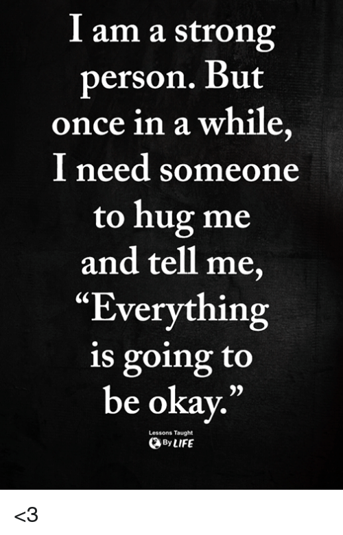 "Okay, Strong, and Once: I am a strong  person. But  once in a while  I need someone  to hug me  and tell me,  ""Everything  is going to  be okay.""  0)  Lessons Taught  ByLIFE <3"