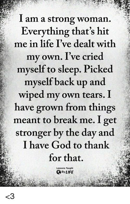 God, Life, and Memes: I am a strong woman.  Everything that's hit  me in life I've dealt with  my own. I've cried  myself to sleep. Picked  myself back up and  wiped my own tears. I  have grown from things  meant to break me. I get  stronger by the day and  I have God to thank  for that.  Lessons Taught  By LIFE <3