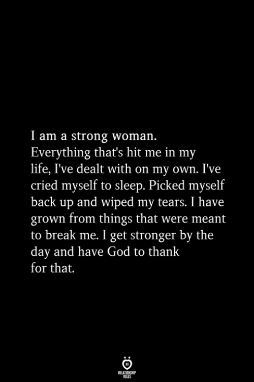 wiped: I am a strong woman.  Everything that's hit me in my  life, I've dealt with on my own. I've  cried myself to sleep. Picked myself  back up and wiped my tears. I have  grown from things that were meant  to break me. I get stronger by the  day and have God to thank  for that.  RELATIONSHIP  ES