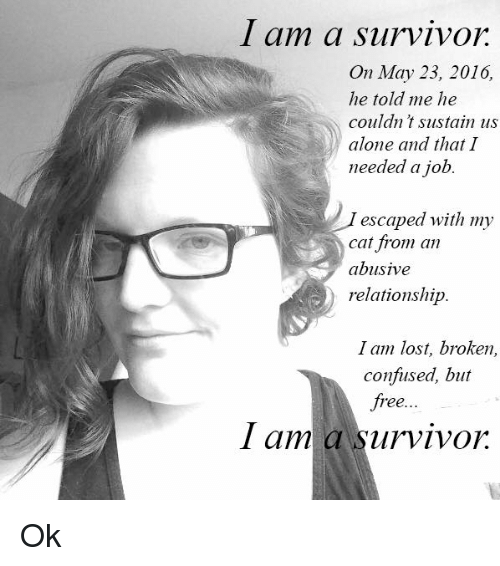 Abusive Relationship: I am a survivor  On May 23, 2010,  he told me he  couldn't sustain us  alone and that I  needed a job  escaped with my  cat from an  abusive  relationship  I am lost, broken,  confused, but  free...  I am a Survivor Ok