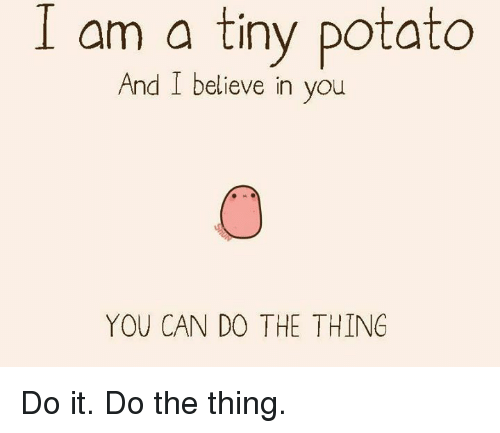 Dank, Potato, and Believable: I am a tiny potato  And I believe in you  YOU CAN DO THE THING Do it. Do the thing.