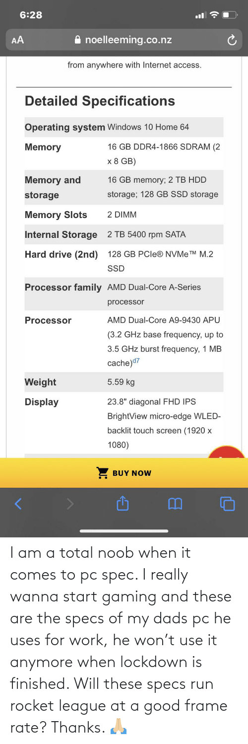 dads: I am a total noob when it comes to pc spec. I really wanna start gaming and these are the specs of my dads pc he uses for work, he won't use it anymore when lockdown is finished. Will these specs run rocket league at a good frame rate? Thanks. 🙏🏼
