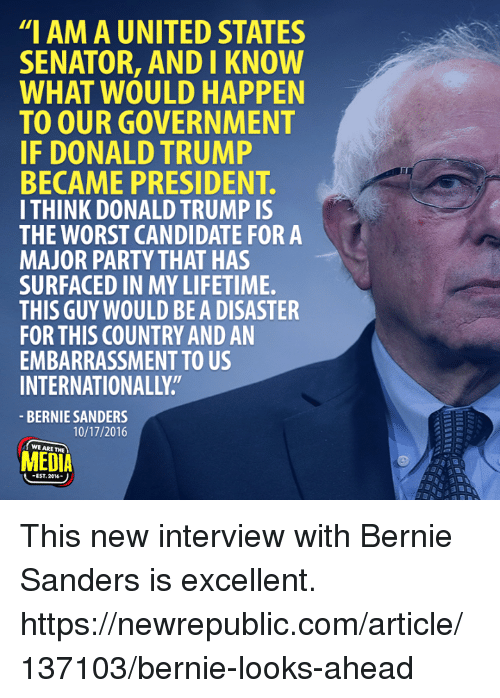 "Bernie Sanders, Donald Trump, and Memes: ""I AM A UNITED STATES  SENATOR, AND I KNOW  WHAT WOULD HAPPEN  TO OUR GOVERNMENT  IF DONALD TRUMP  BECAME PRESIDENT  I THINK DONALD TRUMP IS  THE WORST CANDIDATE FOR A  MAJOR PARTY THAT HAS  SURFACED IN MY LIFETIME.  THIS GUY WOULD BEADISASTER  FOR THIS COUNTRY AND AN  EMBARRASSMENT TO US  INTERNATIONALLY  BERNIE SANDERS  10/17/2016  MEDIA This new interview with Bernie Sanders is excellent. https://newrepublic.com/article/137103/bernie-looks-ahead"