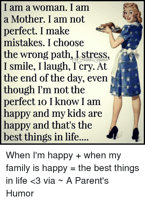Parenting Humor: I am a woman. am  a Mother. I am not  perfect. I make  mistakes. I choose  I smile, I laugh, I cry. At  the end of the day, even  though I'm not the  perfect 1o I know I am  happy and my kids are  happy and that's the  best things in life.... When I'm happy +  when my family is happy = the best things in life <3  via ~ A Parent's Humor