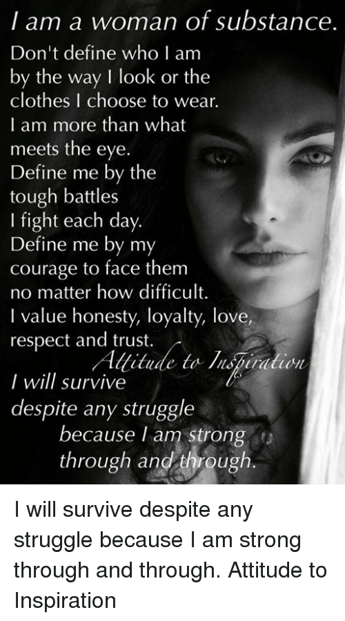 Memes, Tough, and 🤖: I am a woman of substance.  Don't define who I am  by the way I look or the  clothes I choose to wear.  I am more than what  meets the eye.  Define me by the  tough battles  I fight each day.  Define me by my  courage to face them  no matter how difficult.  l value honesty, loyalty, love,  respect and trust.  Allitude to lispinduon  I will survive  despite any struggle  because I am strong  through and through I will survive despite any struggle because I am strong through and through.  Attitude to Inspiration