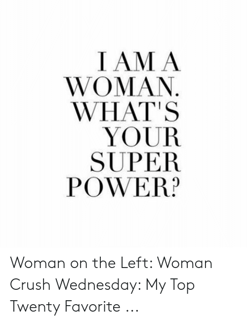 Crush Wednesday: I AM A  WOMAN  WHAT'S  YOUR  SUPER  POWER? Woman on the Left: Woman Crush Wednesday: My Top Twenty Favorite ...