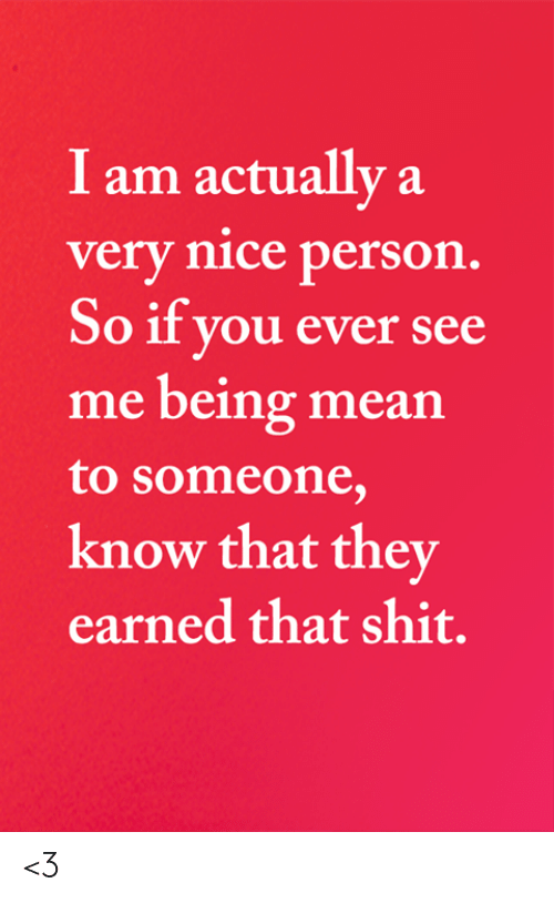 Being Mean: I am actually a  very nice person.  So if you ever see  me being mean  to someone,  know that they  earned that shit. <3