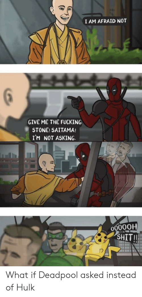 Give Me The: I AM AFRAID NOT  GIVE ME THE FUCKING  STONE! SAITAMA!  IM NOT ASKING  O0000H  SHIT!! What if Deadpool asked instead of Hulk