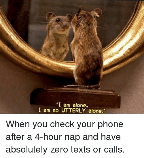 "Being Alone, Memes, and Phone: ""I am alone,  I am so UTTERLY alone."" When you check your phone after a 4-hour nap and have absolutely zero texts or calls."