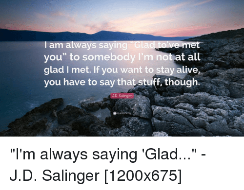 I Am Always Saying Glad Le Me You To Somebody I'm Not At