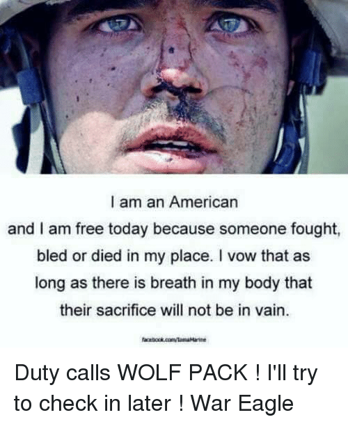 Duty Calls: I am an American  and I am free today because someone fought,  bled or died in my place. I vow that as  long as there is breath in my body that  their sacrifice will not be in vain. Duty calls WOLF PACK  !  I'll try to check in later  !                                      War Eagle