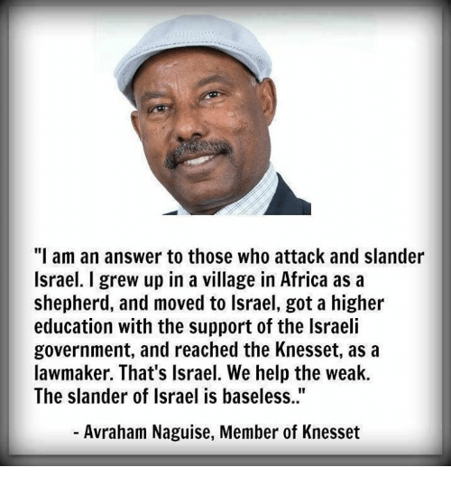 """higher education: """"I am an answer to those who attack and slander  Israel. I grew up in a village in Africa as a  shepherd, and moved to lsrael, got a higher  education with the support of the Israeli  government, and reached the Knesset, as a  lawmaker. That's Israel. We help the weak.  The slander of Israel is baseless..""""  - Avraham Naguise, Member of Knesset"""