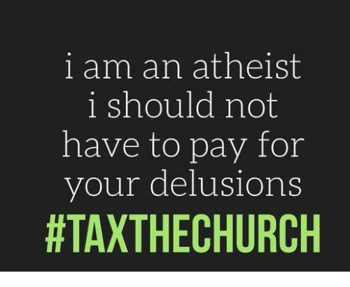 Atheistism: i am an atheist  i should not  have to pay for  your delusions