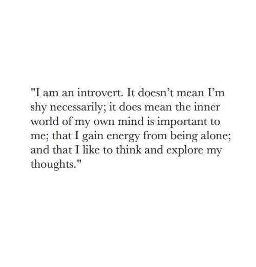 """an introvert: """"I am an introvert. It doesn't mean I'm  shy necessarily; it does mean the inner  world of my own mind is important to  me; that I gain energy from being alone;  and that I like to think and explore my  thoughts."""""""