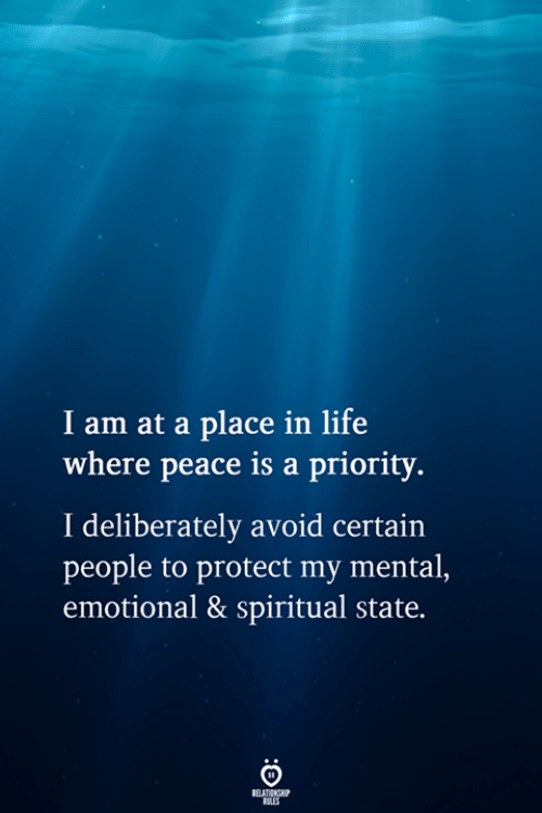 Priority: I am at a place in life  where peace is a priority.  I deliberately avoid certain  people to protect my mental,  emotional & spiritual state.  RELATIONSHIP  ES