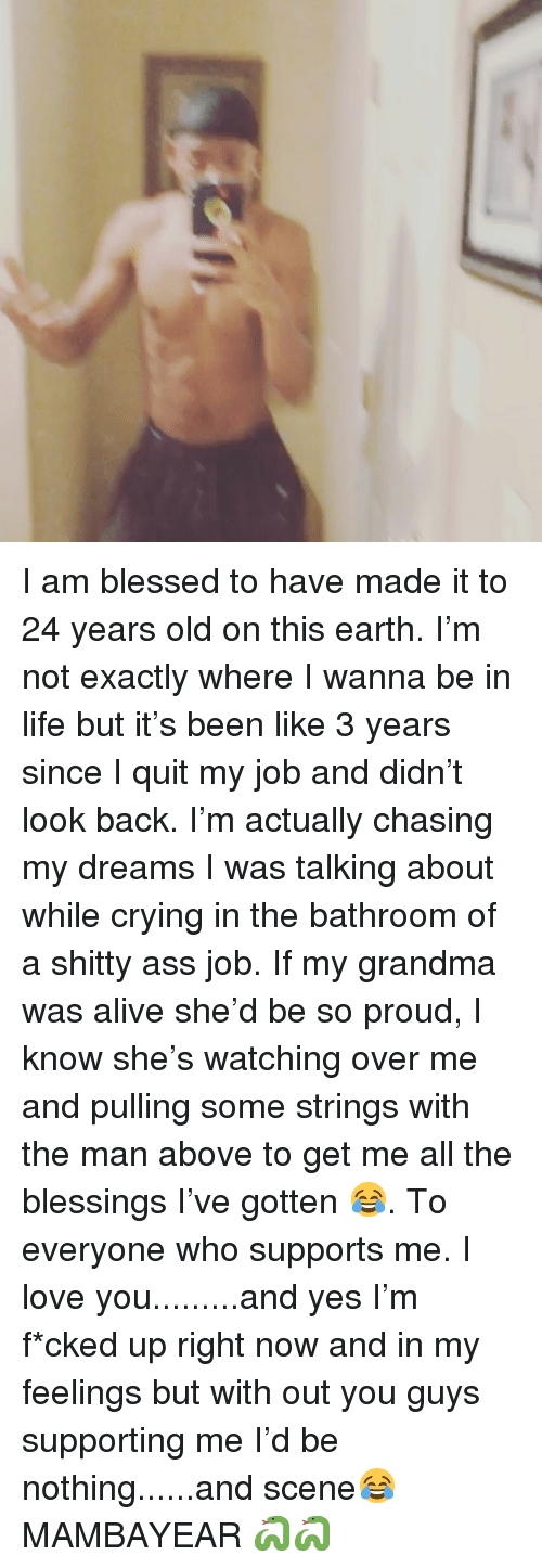 Alive, Ass, and Blessed: I am blessed to have made it to 24 years old on this earth. I'm not exactly where I wanna be in life but it's been like 3 years since I quit my job and didn't look back. I'm actually chasing my dreams I was talking about while crying in the bathroom of a shitty ass job. If my grandma was alive she'd be so proud, I know she's watching over me and pulling some strings with the man above to get me all the blessings I've gotten 😂. To everyone who supports me. I love you.........and yes I'm f*cked up right now and in my feelings but with out you guys supporting me I'd be nothing......and scene😂 MAMBAYEAR 🐍🐍