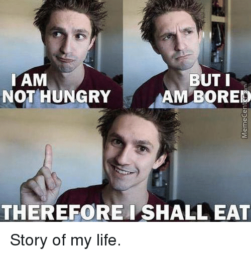 Bored, Hungry, and Memes: I AM  BUT I  NOT HUNGRY  AM BORED  THEREFORE I SHALLEAT Story of my life.