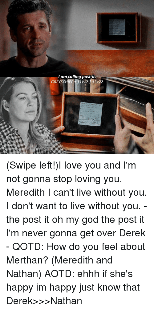 God, Love, and Memes: I am calling post-it.  GREYSCHIEF 1x17 13x22 (Swipe left!)I love you and I'm not gonna stop loving you. Meredith I can't live without you, I don't want to live without you. - the post it oh my god the post it I'm never gonna get over Derek - QOTD: How do you feel about Merthan? (Meredith and Nathan) AOTD: ehhh if she's happy im happy just know that Derek>>>Nathan