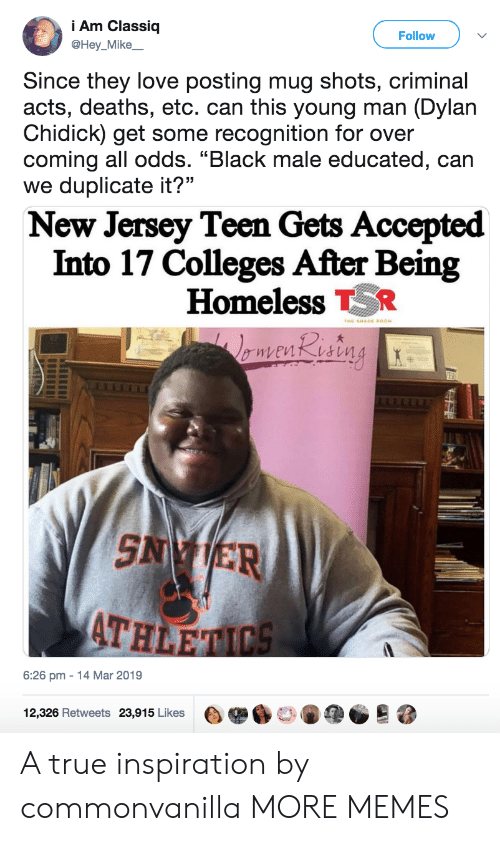 """New Jersey: i Am Classiq  @Hey_Mike  Follow  Since they love posting mug shots, criminal  acts, deaths, etc. can this young man (Dylan  Chidick) get some recognition for over  coming all odds. """"Black male educated, can  we duplicate it?""""  New Jersey Teen Gets Accepted  Into 17 Colleges After Being  Homeless TR  AT  HLE  6:26 pm-14 Mar 2019  12,326 Retweets 23,915 Likes目舉60146疸。 A true inspiration by commonvanilla MORE MEMES"""