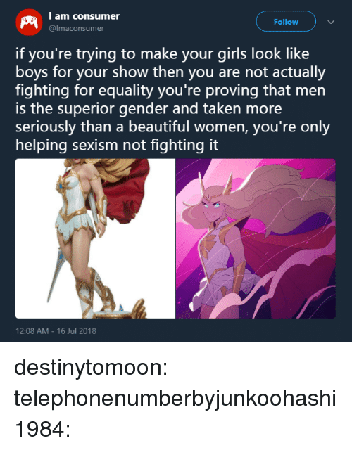 Consumer: I am consumer  Follow  @lmaconsumer  if you're trying to make your girls look like  boys for your show then you are not actually  fighting for equality you're proving that men  is the superior gender and taken more  seriously than a beautiful women, you're only  helping sexism not tighting it  12:08 AM- 16 Jul 2018 destinytomoon:  telephonenumberbyjunkoohashi1984: