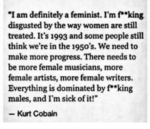 """fking: """"I am definitely a feminist. I'm f""""king  disgusted by the way women are still  treated. It's 1993 and some people still  think we're in the 1950's. We need to  make more progress. There needs to  be more female musicians, more  female artists, more female writers.  Everything is dominated by f king  males, and I'm sick of it!""""  Kurt Cobain"""