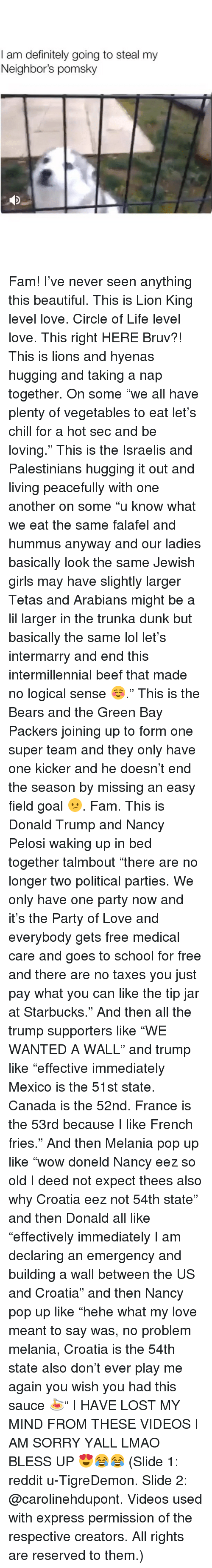 "Nancy Pelosi: I am definitely going to steal my  Neighbor's pomsky Fam! I've never seen anything this beautiful. This is Lion King level love. Circle of Life level love. This right HERE Bruv?! This is lions and hyenas hugging and taking a nap together. On some ""we all have plenty of vegetables to eat let's chill for a hot sec and be loving."" This is the Israelis and Palestinians hugging it out and living peacefully with one another on some ""u know what we eat the same falafel and hummus anyway and our ladies basically look the same Jewish girls may have slightly larger Tetas and Arabians might be a lil larger in the trunka dunk but basically the same lol let's intermarry and end this intermillennial beef that made no logical sense ☺️."" This is the Bears and the Green Bay Packers joining up to form one super team and they only have one kicker and he doesn't end the season by missing an easy field goal 😕. Fam. This is Donald Trump and Nancy Pelosi waking up in bed together talmbout ""there are no longer two political parties. We only have one party now and it's the Party of Love and everybody gets free medical care and goes to school for free and there are no taxes you just pay what you can like the tip jar at Starbucks."" And then all the trump supporters like ""WE WANTED A WALL"" and trump like ""effective immediately Mexico is the 51st state. Canada is the 52nd. France is the 53rd because I like French fries."" And then Melania pop up like ""wow doneld Nancy eez so old I deed not expect thees also why Croatia eez not 54th state"" and then Donald all like ""effectively immediately I am declaring an emergency and building a wall between the US and Croatia"" and then Nancy pop up like ""hehe what my love meant to say was, no problem melania, Croatia is the 54th state also don't ever play me again you wish you had this sauce 🍝"" I HAVE LOST MY MIND FROM THESE VIDEOS I AM SORRY YALL LMAO BLESS UP 😍😂😂 (Slide 1: reddit u-TigreDemon. Slide 2: @carolinehdupont. Videos used with express permission of the respective creators. All rights are reserved to them.)"