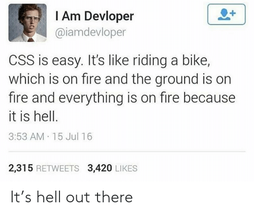 on fire: I Am Devloper  @iamdevloper  CSS is easy. It's like riding a bike,  which is on fire and the ground is on  fire and everything is on fire because  it is hell.  3:53 AM 15 Jul 16  2,315 RETWEETS 3,420 LIKES It's hell out there