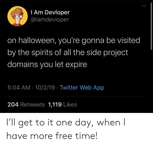 Free Time: I Am Devloper  @iamdevloper  on halloween, you're gonna be visited  by the spirits of all the side project  domains you let expire  5:04 AM 10/2/19 Twitter Web App  204 Retweets 1,119 Likes I'll get to it one day, when I have more free time!