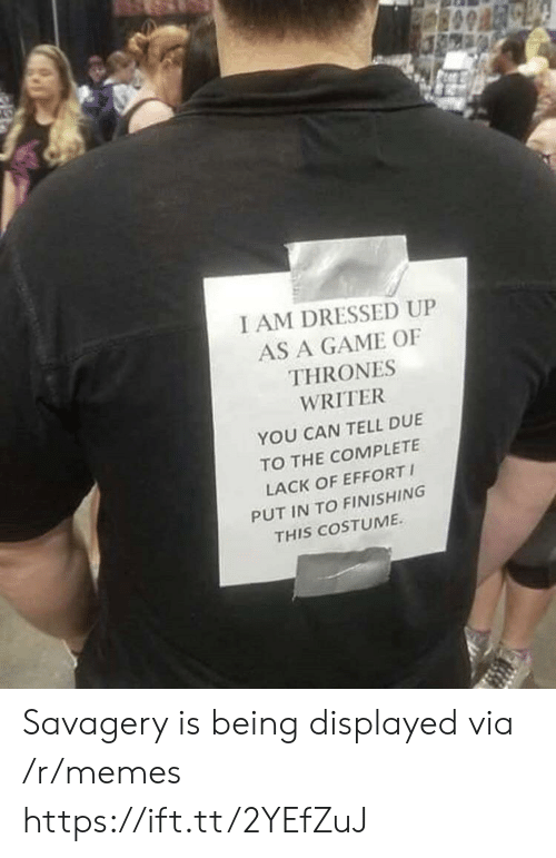 Savagery: I AM DRESSED UP  AS A GAME OF  THRONES  WRITER  YOU CAN TELL DUE  TO THE COMPLETE  LACK OF EFFORT  PUT IN TO FINISHING  THIS COSTUME Savagery is being displayed via /r/memes https://ift.tt/2YEfZuJ