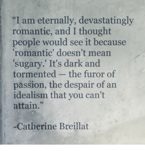 tormented: I am eternally, devastatingly  romantic, and I thought  people would see it because  romantic' doesn't mean  sugary. It's dark and  tormented - the furor of  passion, the despair of an  idealism that you can't  attain.  93  -Catherine Breillat