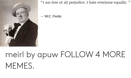 """prejudice: """"I am free of all prejudice. I hate everyone equally  -W.C. Fields meirl by apuw FOLLOW 4 MORE MEMES."""