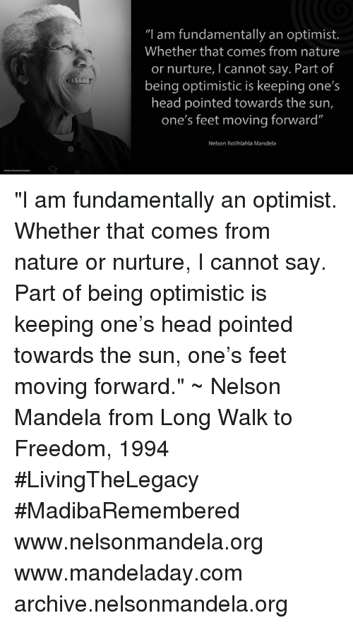 "Head, Memes, and Nelson Mandela: ""I am fundamentally an optimist.  Whether that comes from nature  or nurture, l cannot say. Part of  being optimistic is keeping one's  head pointed towards the sun,  one's feet moving forward""  Nelson Rolihlahla Mandela ""I am fundamentally an optimist. Whether that comes from nature or nurture, I cannot say. Part of being optimistic is keeping one's head pointed towards the sun, one's feet moving forward."" ~ Nelson Mandela from Long Walk to Freedom, 1994 #LivingTheLegacy #MadibaRemembered   www.nelsonmandela.org www.mandeladay.com archive.nelsonmandela.org"