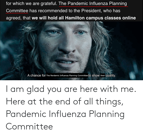 here with me: I am glad you are here with me. Here at the end of all things, Pandemic Influenza Planning Committee