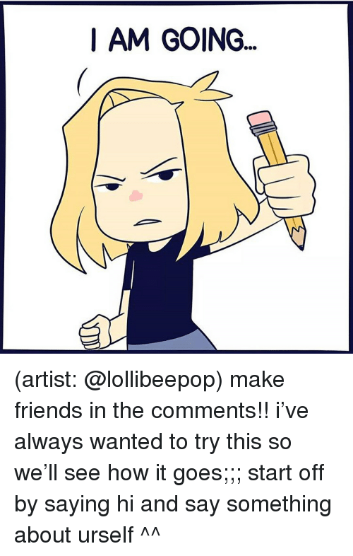 saying hi: I AM GOING. (artist: @lollibeepop) make friends in the comments!! i've always wanted to try this so we'll see how it goes;;; start off by saying hi and say something about urself ^^