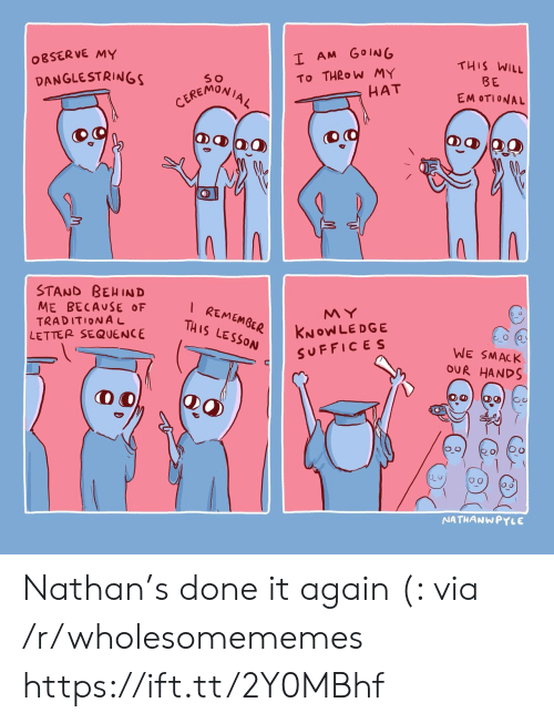 sequence: I AM GOING  OBSERVE MY  THIS WILL  To THROW MY  HAT  DANGLESTRINGS  BE  CEREMONIAL  EM OTIONAL  STAND BEHIND  ME BECAUSE OF  TRADITIONAL  LETTER SEQUENCE  I REMEMGER  THIS LESSON  MY  KNOWLEDGE  SUFFICES  WE SMACK  OUR HANDS  NATHANWPYLE Nathan's done it again (: via /r/wholesomememes https://ift.tt/2Y0MBhf