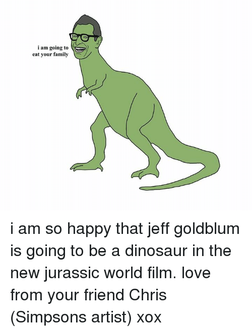 Jeff Goldblums: i am going to  eat your family i am so happy that jeff goldblum is going to be a dinosaur in the new jurassic world film. love from your friend Chris (Simpsons artist) xox
