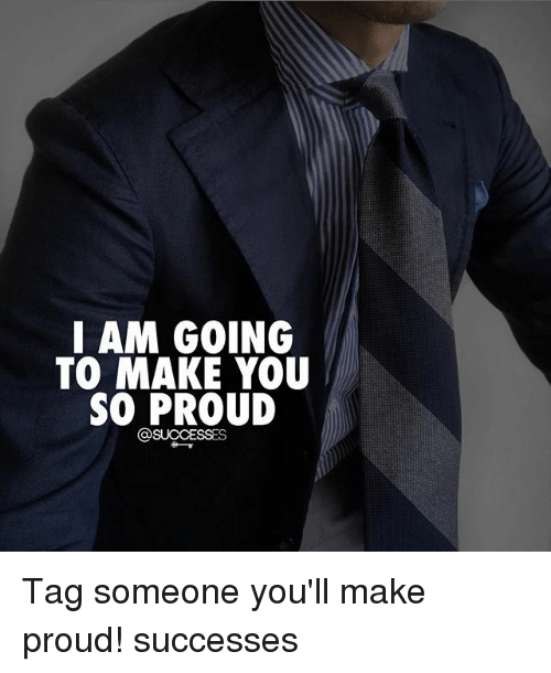 Memes, Tag Someone, and Proud: I AM GOING  TO MAKE YOU  SO PROUD Tag someone you'll make proud! successes