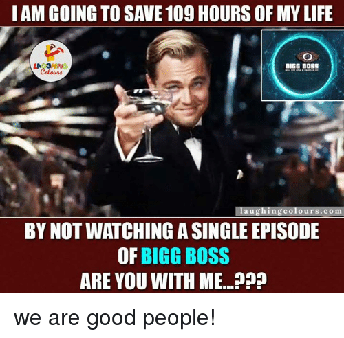 bigg boss: I AM GOING TO SAVE 109HOURS OF MYLIFE  LA GHWG  BIGG BOSS  laughing colours co m  BY NOT WATCHING A SINGLEEPISODE  OF  BIGG BOSS  ARE YOU WITH ME...??? we are good people!