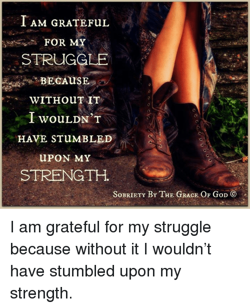 God, Memes, and Struggle: I AM GRATEFUL  FOR MY  STRUGGLE  BECAUSE  WITH ouTAIT  I wouLDN'T  HAVE STuMBLED  u PON MY  STRENGTH.  SoBRIETY BY THE GRACE OF GoD CO I am grateful for my struggle because without it I wouldn't have stumbled upon my strength.