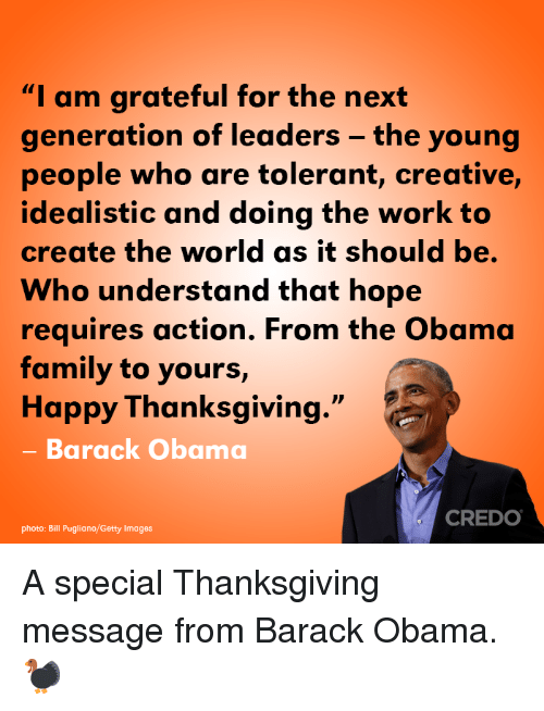 """happy thanksgiving: """"I am grateful for the next  generation of leaders - the young  people who are tolerant, creative,  idealistic and doing the work to  create the world as it should be.  Who understand that hope  requires action. From the Obama  family to yours,  Happy Thanksgiving.""""  - Barack Obama  CREDO  photo: Bill Pugliano/Getty Images A special Thanksgiving message from Barack Obama. 🦃"""