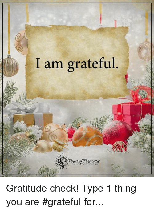 memes: I am grateful Gratitude check! Type 1 thing you are #grateful for...