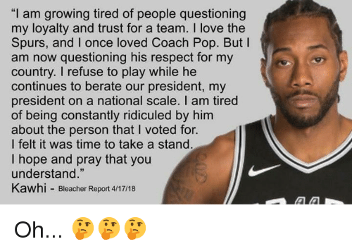 "i voted: ""I am growing tired of people questioning  my loyalty and trust for a team. I love the  Spurs, and I once loved Coach Pop. But I  am now questioning his respect for my  country. I refuse to play while he  continues to berate our president, my  president on a national scale. I am tired  of being constantly ridiculed by him  about the person that I voted for.  l felt it was time to take a stand  I hope and pray that you  understand.""  Kawhi Bleacher Report 4/17/18 Oh... 🤔🤔🤔"