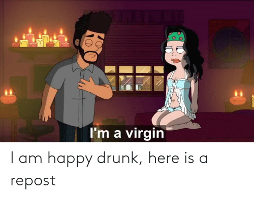 Drunk: I am happy drunk, here is a repost